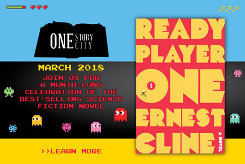 One Story One City - March 2018. Join us for a month-long celebration of the best-selling science fiction novel Ready Player One by Earnest Cline.  Learn more!