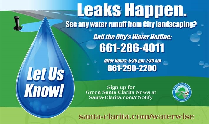 Leaks Happen. See any water runoff from City landscaping? Call the City's Water Hotline: 661-286-4011 After Hours: 5:30 pm-7:30 am - 661-290-2200.